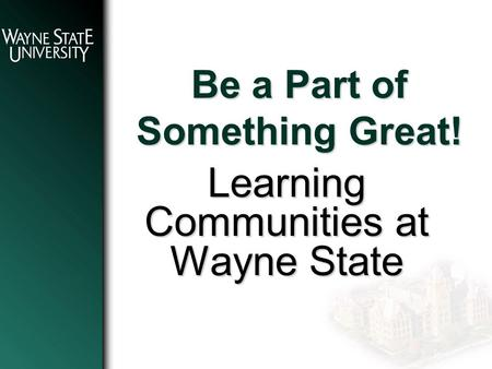 Be a Part of Something Great! Learning Communities at Wayne State.