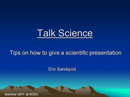 Talk Science Tips on how to give a scientific presentation Summer 2011 at SDSU Eric Sandquist.