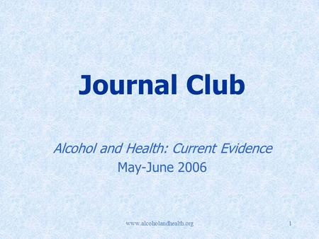 Www.alcoholandhealth.org1 Journal Club Alcohol and Health: Current Evidence May-June 2006.