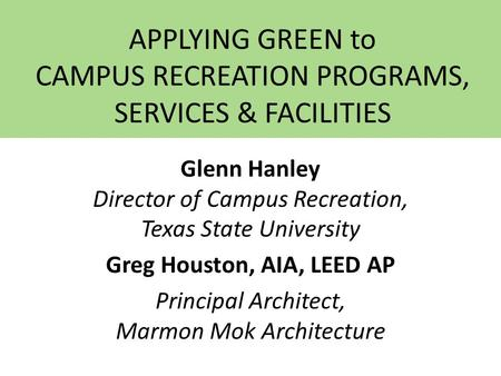 APPLYING GREEN to CAMPUS RECREATION PROGRAMS, SERVICES & FACILITIES Glenn Hanley Director of Campus Recreation, Texas State University Greg Houston, AIA,