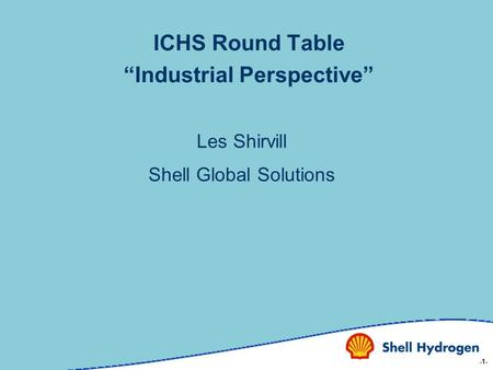 "-1- ICHS Round Table ""Industrial Perspective"" Les Shirvill Shell Global Solutions."