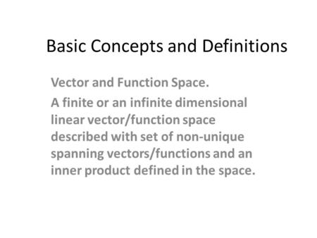 Basic Concepts and Definitions Vector and Function Space. A finite or an infinite dimensional linear vector/function space described with set of non-unique.