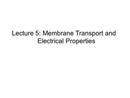 Lecture 5: Membrane Transport and Electrical Properties.