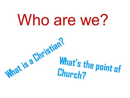 Who are we? What is a Christian? What's the point of Church?