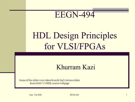 Kazi Fall 2006 EEGN 4941 EEGN-494 HDL Design Principles for VLSI/FPGAs Khurram Kazi Some of the slides were taken from K Gaj's lecture slides from GMU's.