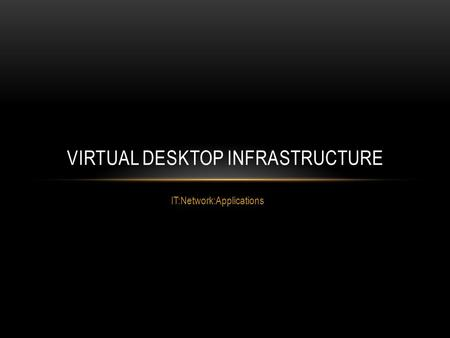 IT:Network:Applications VIRTUAL DESKTOP INFRASTRUCTURE.