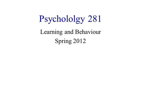 Psychololgy 281 Learning and Behaviour Spring 2012.