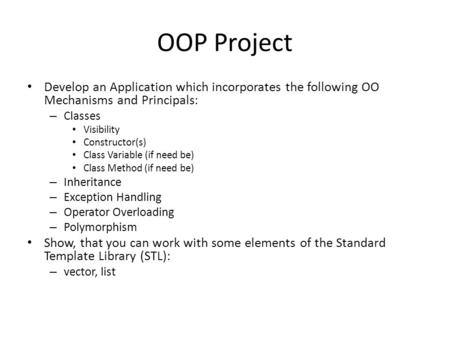 OOP Project Develop an Application which incorporates the following OO Mechanisms and Principals: – Classes Visibility Constructor(s) Class Variable (if.