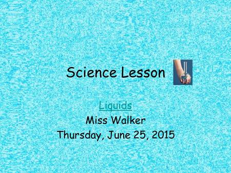Science Lesson Liquids Miss Walker Thursday, June 25, 2015.