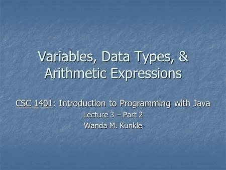 Variables, Data Types, & Arithmetic Expressions CSC 1401: Introduction to Programming with Java Lecture 3 – Part 2 Wanda M. Kunkle.
