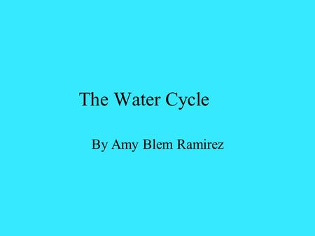 The Water Cycle By Amy Blem Ramirez. What are the different water sources that you think we get our water from? Ground water Fresh-water lakes Rivers.