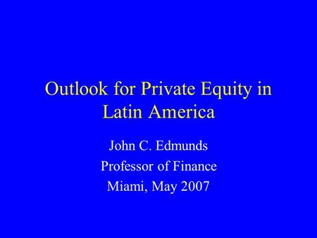 Outlook for Private Equity in Latin America John C. Edmunds Professor of Finance Miami, May 2007.