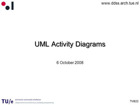 Www.ddss.arch.tue.nl 7M822 UML Activity Diagrams 6 October 2008.