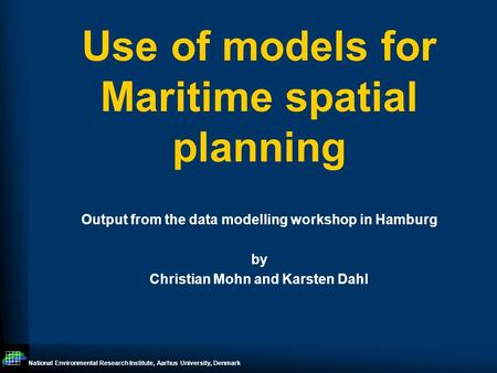National Environmental Research Institute, Aarhus University, Denmark Use of models for Maritime spatial planning Output from the data modelling workshop.