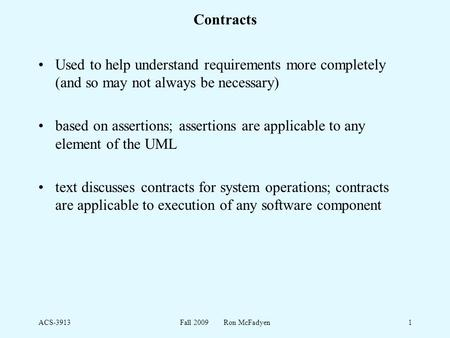 ACS-3913Fall 2009 Ron McFadyen1 Contracts Used to help understand requirements more completely (and so may not always be necessary) based on assertions;