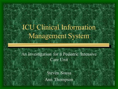 ICU Clinical Information Management System An Investigation for a Pediatric Intensive Care Unit Steven Sousa Ann Thompson.