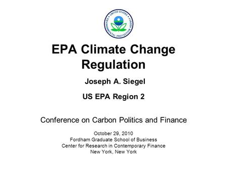 EPA Climate Change Regulation Joseph A. Siegel US EPA Region 2 Conference on Carbon Politics and Finance October 29, 2010 Fordham Graduate School of Business.