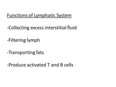 Functions of Lymphatic System -Collecting excess interstitial fluid -Filtering lymph -Transporting fats -Produce activated T and B cells.
