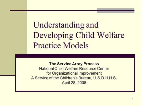 1 Understanding and Developing Child Welfare Practice Models The Service Array Process National Child Welfare Resource Center for Organizational Improvement.