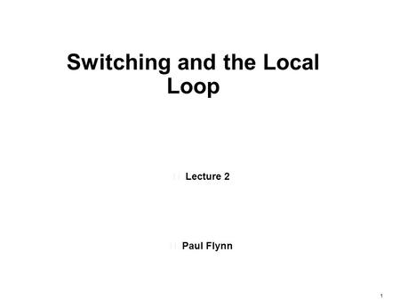 1 •Lecture 2 •Paul Flynn Switching and the Local Loop.