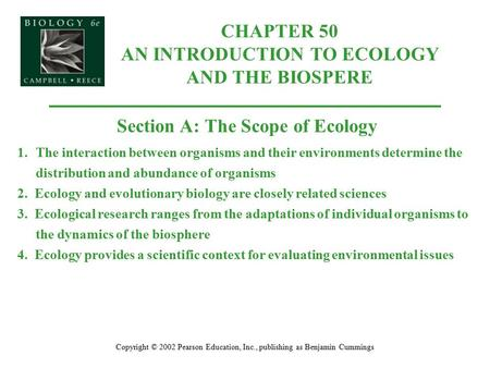 CHAPTER 50 AN INTRODUCTION TO ECOLOGY AND THE BIOSPERE Copyright © 2002 Pearson Education, Inc., publishing as Benjamin Cummings Section A: The Scope of.