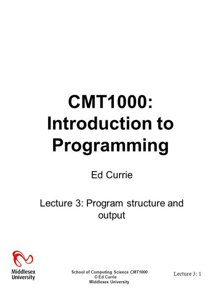 School of Computing Science CMT1000 © Ed Currie Middlesex University Lecture 3: 1 CMT1000: Introduction to Programming Ed Currie Lecture 3: Program structure.