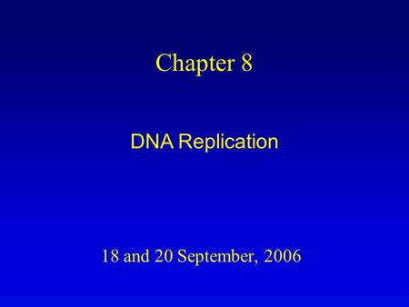 18 and 20 September, 2006 Chapter 8 DNA Replication.