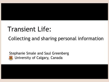 Transient Life: Collecting and sharing personal information Stephanie Smale and Saul Greenberg University of Calgary, Canada.