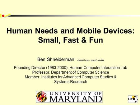 Human Needs and Mobile Devices: Small, Fast & Fun Ben Shneiderman Founding Director (1983-2000), Human-Computer Interaction Lab Professor,