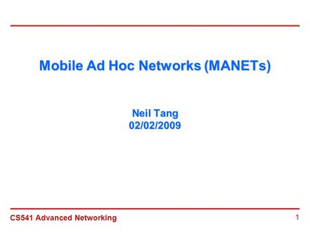 CS541 Advanced Networking 1 Mobile Ad Hoc Networks (MANETs) Neil Tang 02/02/2009.