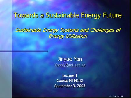 © J. Yan-2003-09 Towards a Sustainable Energy Future Sustainable Energy Systems and Challenges of Energy Utilization Jinyue Yan Lecture.