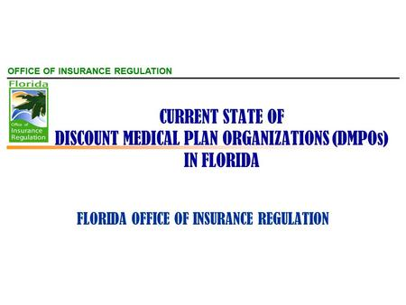OFFICE OF INSURANCE REGULATION CURRENT STATE OF DISCOUNT MEDICAL PLAN ORGANIZATIONS (DMPOs) IN FLORIDA FLORIDA OFFICE OF INSURANCE REGULATION.