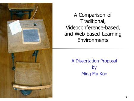 1 A Comparison of Traditional, Videoconference-based, and Web-based Learning Environments A Dissertation Proposal by Ming Mu Kuo.