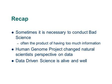 Recap Sometimes it is necessary to conduct Bad Science – often the product of having too much information Human Genome Project changed natural scientists.