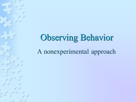 Observing Behavior A nonexperimental approach. QUANTITATIVE AND QUALITATIVE APPROACHES Quantitative Focuses on specific behaviors that can be easily quantified.