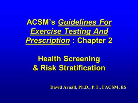 ACSM's Guidelines For Exercise Testing And Prescription : Chapter 2 Health Screening & Risk Stratification David Arnall, Ph.D., P.T., FACSM, ES.