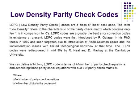 "Low Density Parity Check Codes LDPC ( Low Density Parity Check ) codes are a class of linear bock code. The term ""Low Density"" refers to the characteristic."
