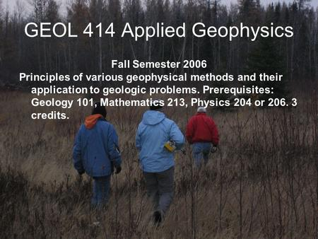 GEOL 414 Applied Geophysics Fall Semester 2006 Principles of various geophysical methods and their application to geologic problems. Prerequisites: Geology.