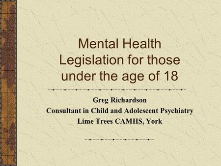 Mental Health Legislation for those under the age of 18 Greg Richardson Consultant in Child and Adolescent Psychiatry Lime Trees CAMHS, York.