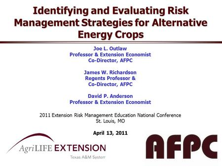 Identifying and Evaluating Risk Management Strategies for Alternative Energy Crops Joe L. Outlaw Professor & Extension Economist Co-Director, AFPC James.