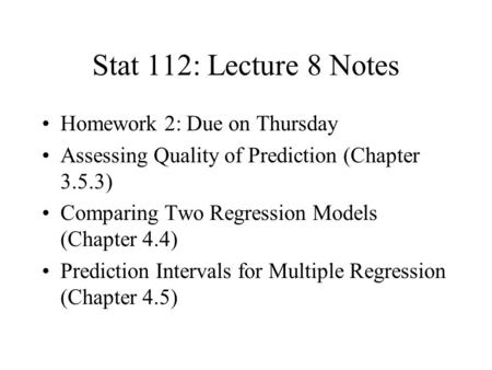 Stat 112: Lecture 8 Notes Homework 2: Due on Thursday Assessing Quality of Prediction (Chapter 3.5.3) Comparing Two Regression Models (Chapter 4.4) Prediction.