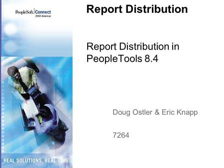 Report Distribution Report Distribution in PeopleTools 8.4 Doug Ostler & Eric Knapp 7264.