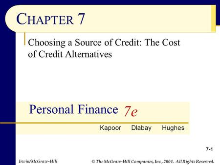 © The McGraw-Hill Companies, Inc., 2004. All Rights Reserved. Irwin/McGraw-Hill 7-1 C HAPTER 7 Personal Finance Choosing a Source of Credit: The Cost of.