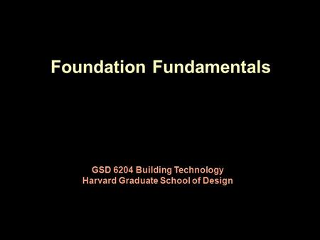 Foundation Fundamentals GSD 6204 Building Technology Harvard Graduate School of Design.