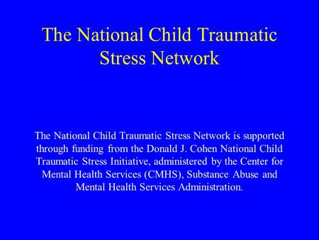 The National Child Traumatic Stress Network The National Child Traumatic Stress Network is supported through funding from the Donald J. Cohen National.