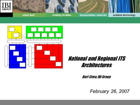 Urban landbuilding facilitiestransportation networkssystems technology National and Regional ITS Architectures Bart Cima, IBI Group February 26, 2007.