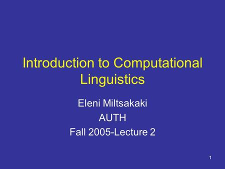 1 Introduction to Computational Linguistics Eleni Miltsakaki AUTH Fall 2005-Lecture 2.