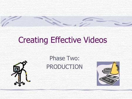Creating Effective Videos Phase Two: PRODUCTION. What is Production? This phase covers the actual shooting of the material that will become the video.