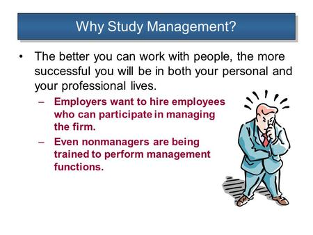 Why Study Management? The better you can work with people, the more successful you will be in both your personal and your professional lives. –Employers.