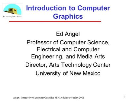 1 Angel: Interactive Computer Graphics 4E © Addison-Wesley 2005 Introduction to Computer Graphics Ed Angel Professor of Computer Science, Electrical and.